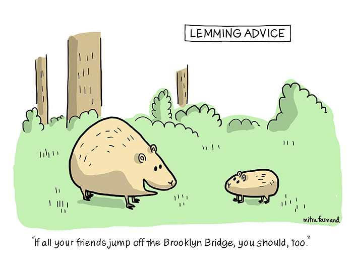 Lemming Advice.  If all your friends jump off the Brooklyn Bridge, you should too.