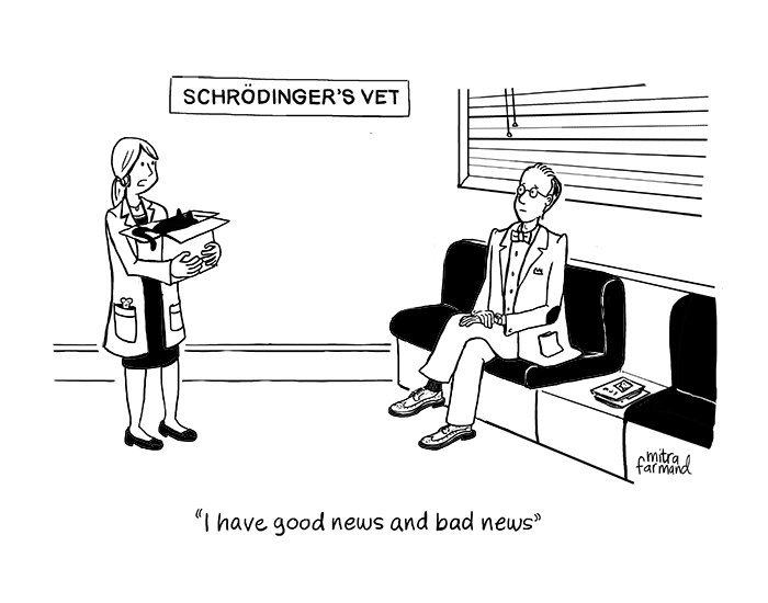 Schrodinger's cat.  I have good news and bad news.